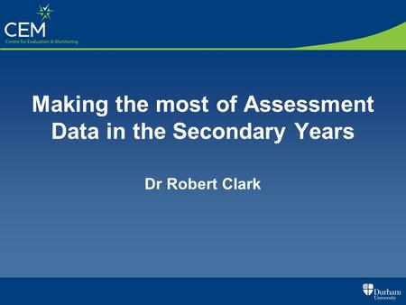 Making the most of Assessment Data in the Secondary Years Dr Robert Clark.