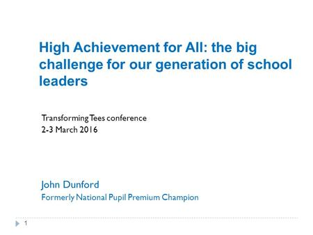 High Achievement for All: the big challenge for our generation of school leaders Transforming Tees conference 2-3 March 2016 John Dunford Formerly National.