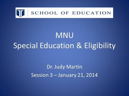 MNU Special Education & Eligibility Dr. Judy Martin Session 3 – January 21, 2014.