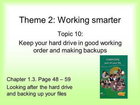 Theme 2: Working smarter Topic 10: Keep your hard drive in good working order and making backups Chapter 1.3. Page 48 – 59 Looking after the hard drive.