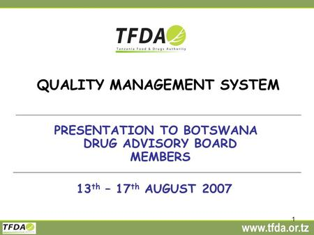 Www.tfda.or.tz 1 QUALITY MANAGEMENT SYSTEM PRESENTATION TO BOTSWANA DRUG ADVISORY BOARD MEMBERS 13 th – 17 th AUGUST 2007.
