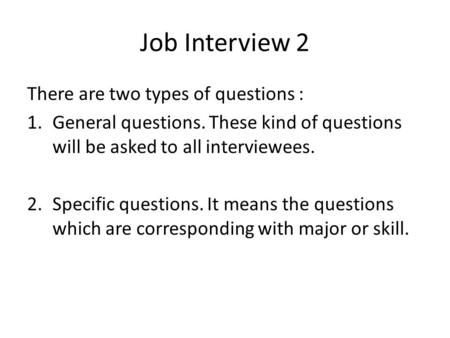 Job Interview 2 There are two types of questions : 1.General questions. These kind of questions will be asked to all interviewees. 2.Specific questions.