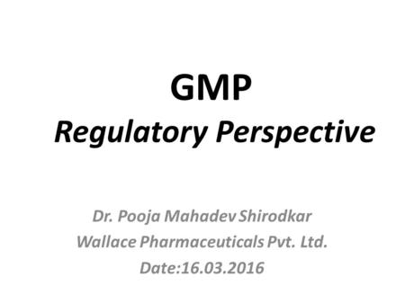 GMP Regulatory Perspective Dr. Pooja Mahadev Shirodkar Wallace Pharmaceuticals Pvt. Ltd. Date:16.03.2016.
