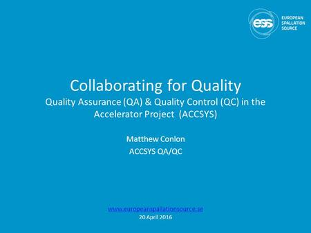 Collaborating for Quality Quality Assurance (QA) & Quality Control (QC) in the Accelerator Project (ACCSYS) Matthew Conlon ACCSYS QA/QC www.europeanspallationsource.se.
