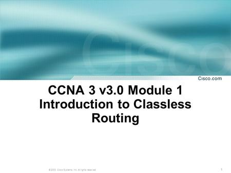 1 © 2003, Cisco Systems, Inc. All rights reserved. CCNA 3 v3.0 Module 1 Introduction to Classless Routing.