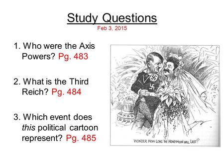 Study Questions Feb 3, 2015 1. Who were the Axis Powers? Pg. 483 2. What is the Third Reich? Pg. 484 3. Which event does this political cartoon represent?