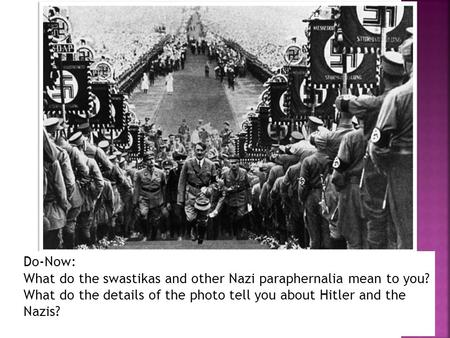 Do-Now: What do the swastikas and other Nazi paraphernalia mean to you? What do the details of the photo tell you about Hitler and the Nazis?