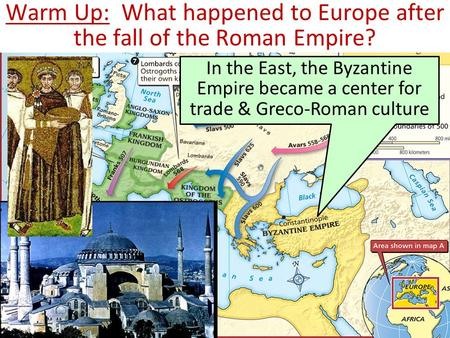 Warm Up: What happened to Europe after the fall of the Roman Empire? In the East, the Byzantine Empire became a center for trade & Greco-Roman culture.