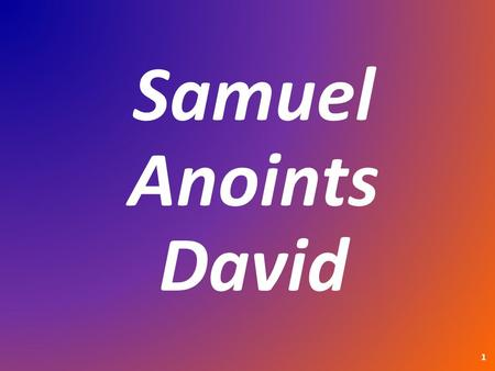 "Samuel Anoints David 1. 1 Samuel 16:1a 1a The L ORD said to Samuel, ""How long will you mourn for Saul, since I have rejected him as king over Israel?"