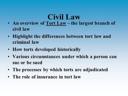 Civil Law An overview of Tort Law – the largest branch of civil law Highlight the differences between tort law and criminal law How torts developed historically.