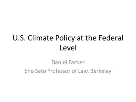 U.S. Climate Policy at the Federal Level Daniel Farber Sho Sato Professor of Law, Berkeley.