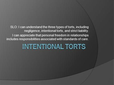 SLO: I can understand the three types of torts, including negligence, intentional torts, and strict liability. I can appreciate that personal freedom in.