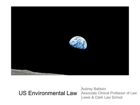 US Environmental Law Aubrey Baldwin Associate Clinical Professor of Law Lewis & Clark Law School.