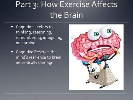 Part 3: How Exercise Affects the Brain Cognition -refers to thinking, reasoning, remembering, imagining, or learning Cognitive Reservethe mind's resilience.