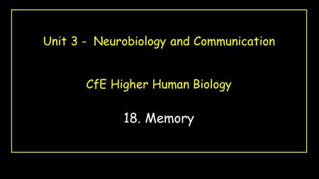 Unit 3 - Neurobiology and Communication CfE Higher Human Biology 18. Memory.