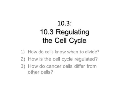10.3 Regulating the Cell Cycle 10.3: 10.3 Regulating the Cell Cycle 1)How do cells know when to divide? 2)How is the cell cycle regulated? 3)How do cancer.