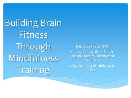 Building Brain Fitness Through Mindfulness Training Holly-Ann Boyle, CTRS Medical University of South Carolina Hospital, Institute of Psychiatry 2 North.