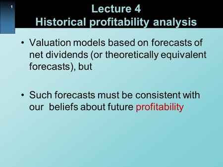 1 Lecture 4 Historical profitability analysis Valuation models based on forecasts of net dividends (or theoretically equivalent forecasts), but Such forecasts.
