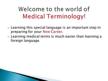  Learning this special language is an important step in preparing for your New Career.  Learning medical terms is much easier than learning a foreign.