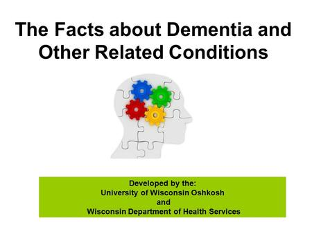 The Facts about Dementia and Other Related Conditions Developed by the: University of Wisconsin Oshkosh and Wisconsin Department of Health Services.