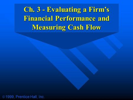 Ch. 3 - Evaluating a Firm's Financial Performance and Measuring Cash Flow  1999, Prentice Hall, Inc.