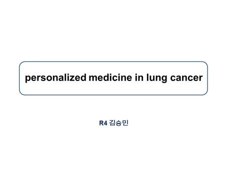 Personalized medicine in lung cancer R4 김승민. Personalized Medicine in Lung Cancer patients with specific types and stages of cancer should be treated.