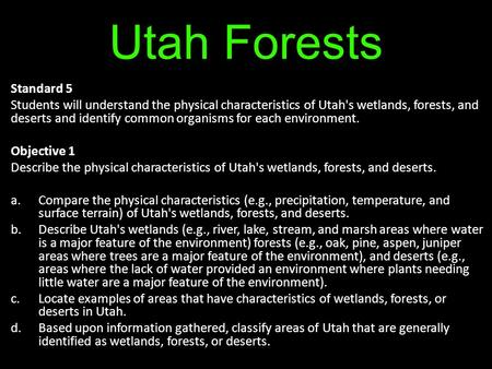 Utah Forests Standard 5 Students will understand the physical characteristics of Utah's wetlands, forests, and deserts and identify common organisms for.