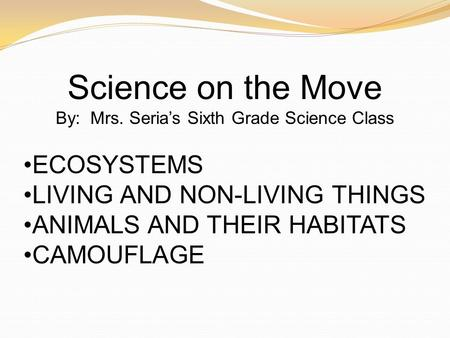 Science on the Move By: Mrs. Seria's Sixth Grade Science Class ECOSYSTEMS LIVING AND NON-LIVING THINGS ANIMALS AND THEIR HABITATS CAMOUFLAGE.