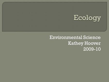 "Environmental Science Kathey Hoover 2009-10.  Ecology-comes from two greek words meaning the ""study of home""  Ecology is the study of organisms in their."