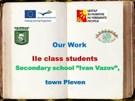 "Our Work ІІe class students Secondary school ""Ivan Vazov"",Secondary school ""Ivan Vazov"", town Pleven town Pleven."