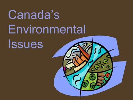 Canada's Environmental Issues. SS6G7 - The student will discuss environmental issues in Canada. Explain the major environmental concerns of Canada regarding.