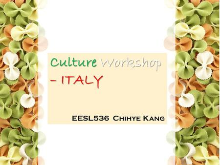 Culture Workshop – ITALY EESL536 Chihye Kang. Contents General Information Italian Values & Attitude Communication Style Culture Learning Activity.