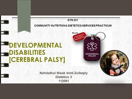 DEVELOPMENTAL DISABILITIES [CEREBRAL PALSY] GTN 301 COMMUNITY NUTRITION & DIETETICS SERVICES PRACTICUM Nahdathul Nisak binti Zulkeply Dietetics 3 112091.
