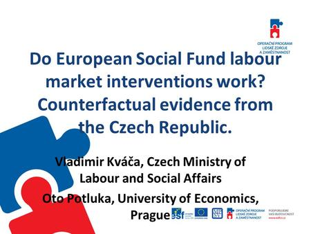 Do European Social Fund labour market interventions work? Counterfactual evidence from the Czech Republic. Vladimir Kváča, Czech Ministry of Labour and.