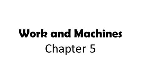 Work and Machines Chapter 5. What machines do you use in your life to help you do some type of work?
