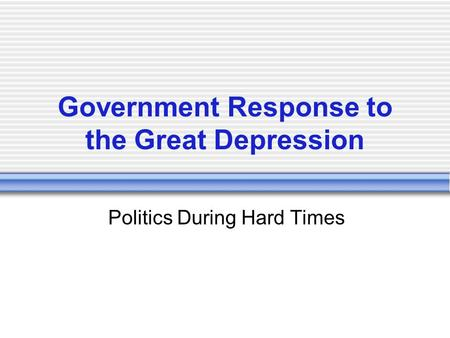 Government Response to the Great Depression Politics During Hard Times.
