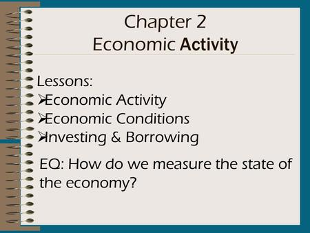 Chapter 2 Economic Activity Lessons:  Economic Activity  Economic Conditions  Investing & Borrowing EQ: How do we measure the state of the economy?