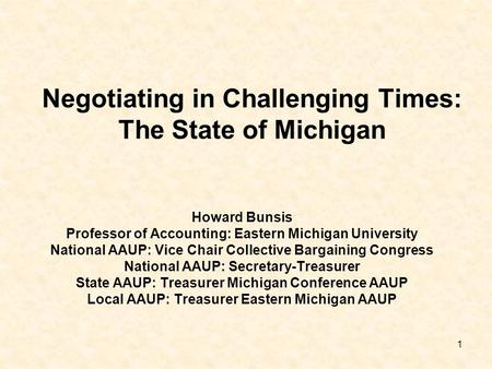 1 Negotiating in Challenging Times: The State of Michigan Howard Bunsis Professor of Accounting: Eastern Michigan University National AAUP: Vice Chair.