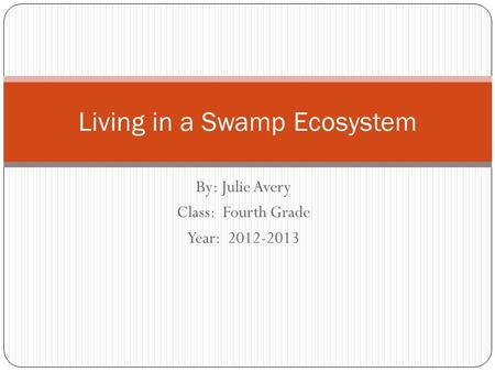 By: Julie Avery Class: Fourth Grade Year: 2012-2013 Living in a Swamp Ecosystem.
