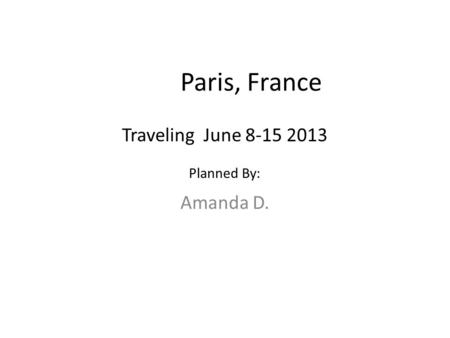 Paris, France Amanda D. Traveling June 8-15 2013 Planned By: