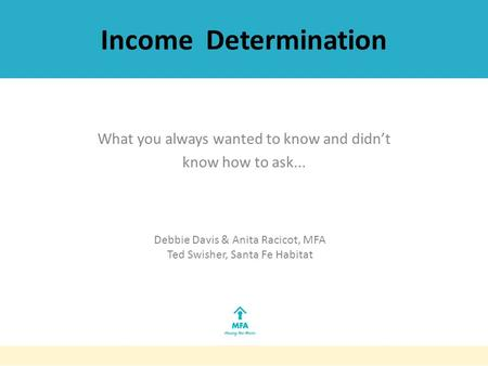 Income Determination What you always wanted to know and didn't know how to ask... Debbie Davis & Anita Racicot, MFA Ted Swisher, Santa Fe Habitat.