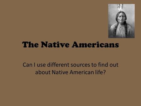 The Native Americans Can I use different sources to find out about Native American life?