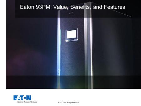 © 2014 Eaton. All Rights Reserved.. Eaton 93PM: Value, Benefits, and Features.