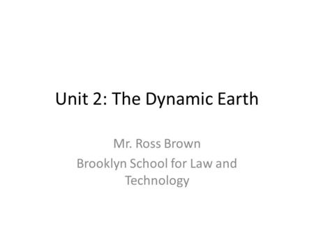 Unit 2: The Dynamic Earth Mr. Ross Brown Brooklyn School for Law and Technology.