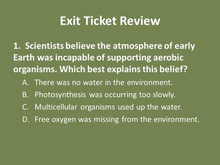 Exit Ticket Review 1. Scientists believe the atmosphere of early Earth was incapable of supporting aerobic organisms. Which best explains this belief?
