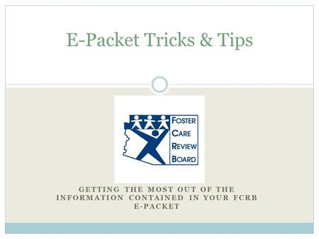 GETTING THE MOST OUT OF THE INFORMATION CONTAINED IN YOUR FCRB E-PACKET E-Packet Tricks & Tips.