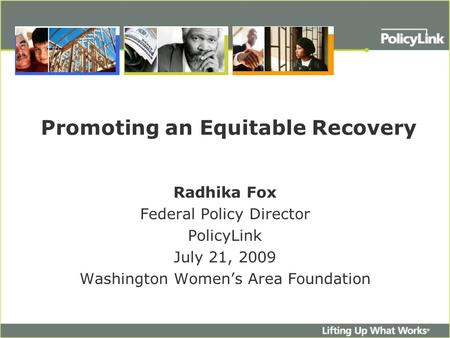 Promoting an Equitable Recovery Radhika Fox Federal Policy Director PolicyLink July 21, 2009 Washington Women's Area Foundation.