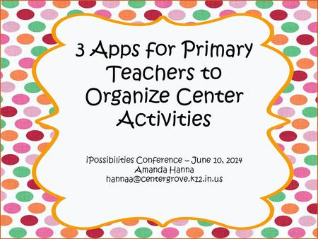 3 Apps for Primary Teachers to Organize Center Activities iPossibilities Conference – June 10, 2014 Amanda Hanna