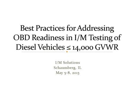 I/M Solutions Schaumberg, IL May 5-8, 2013. Issue Statement A number of state I/M programs are interested in performing OBD tests on diesel vehicles ≤