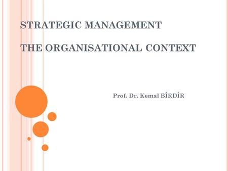 STRATEGIC MANAGEMENT THE ORGANISATIONAL CONTEXT Prof. Dr. Kemal BİRDİR.